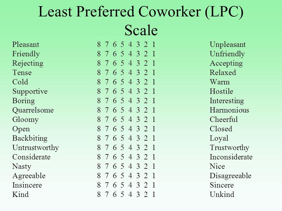Least Preferred Coworker (LPC) Scale Pleasant8 7 6 5 4 3 2 1Unpleasant Friendly8 7 6 5 4 3 2 1Unfriendly Rejecting8 7 6 5 4 3 2 1Accepting Tense 8 7 6 5 4 3 2 1Relaxed Cold8 7 6 5 4 3 2 1Warm Supportive 8 7 6 5 4 3 2 1Hostile Boring 8 7 6 5 4 3 2 1Interesting Quarrelsome8 7 6 5 4 3 2 1Harmonious Gloomy8 7 6 5 4 3 2 1Cheerful Open8 7 6 5 4 3 2 1Closed Backbiting8 7 6 5 4 3 2 1Loyal Untrustworthy 8 7 6 5 4 3 2 1Trustworthy Considerate 8 7 6 5 4 3 2 1Inconsiderate Nasty 8 7 6 5 4 3 2 1Nice Agreeable 8 7 6 5 4 3 2 1 Disagreeable Insincere 8 7 6 5 4 3 2 1Sincere Kind 8 7 6 5 4 3 2 1Unkind