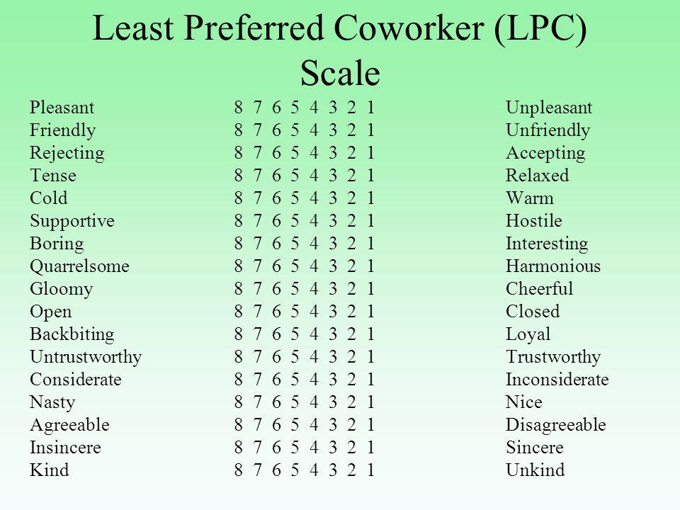 Least Preferred Coworker (LPC) Scale Pleasant8 7 6 5 4 3 2 1Unpleasant Friendly8 7 6 5 4 3 2 1Unfriendly Rejecting8 7 6 5 4 3 2 1Accepting Tense 8 7 6