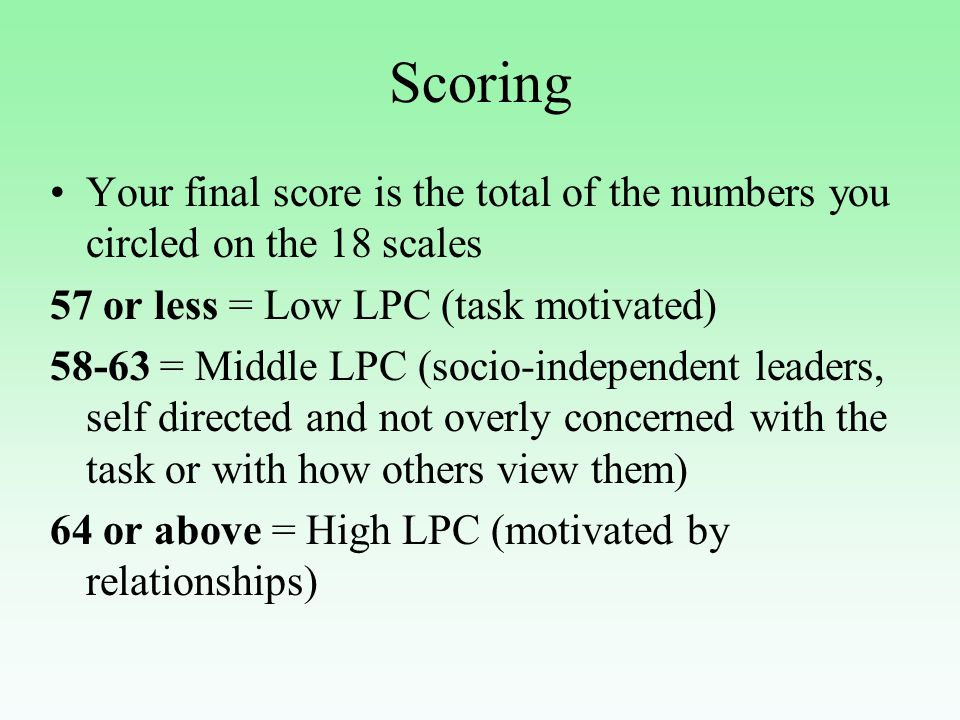 Scoring Your final score is the total of the numbers you circled on the 18 scales 57 or less = Low LPC (task motivated) 58-63 = Middle LPC (socio-independent leaders, self directed and not overly concerned with the task or with how others view them) 64 or above = High LPC (motivated by relationships)