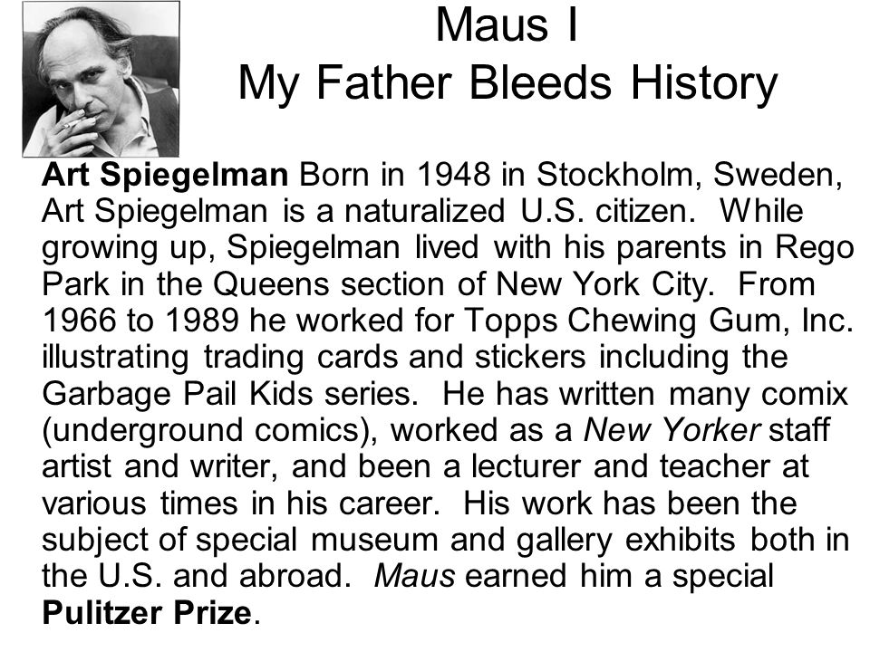Maus I—My Father Bleeds History Summary Maus is a story within a story: Art Spiegelman, the son of two survivors of the Holocaust, tells how he interviewed his father Vladek about his Holocaust experience, and it tells the story of the father s persecution and survival.