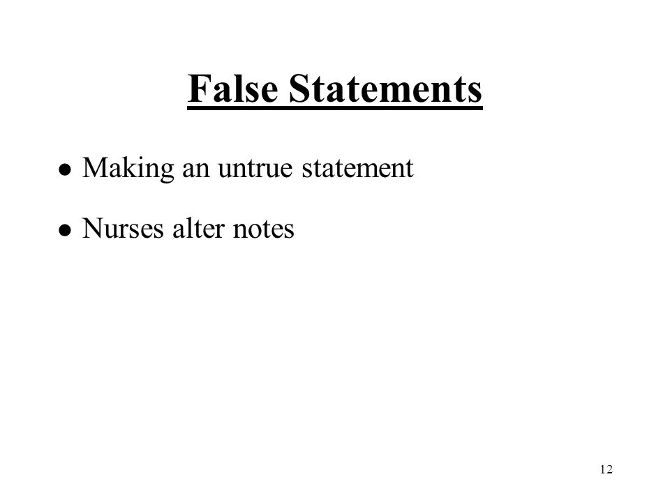 12 False Statements l Making an untrue statement l Nurses alter notes