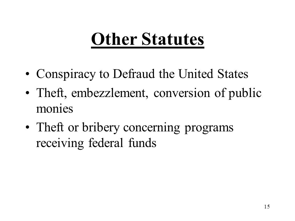 15 Other Statutes Conspiracy to Defraud the United States Theft, embezzlement, conversion of public monies Theft or bribery concerning programs receiving federal funds