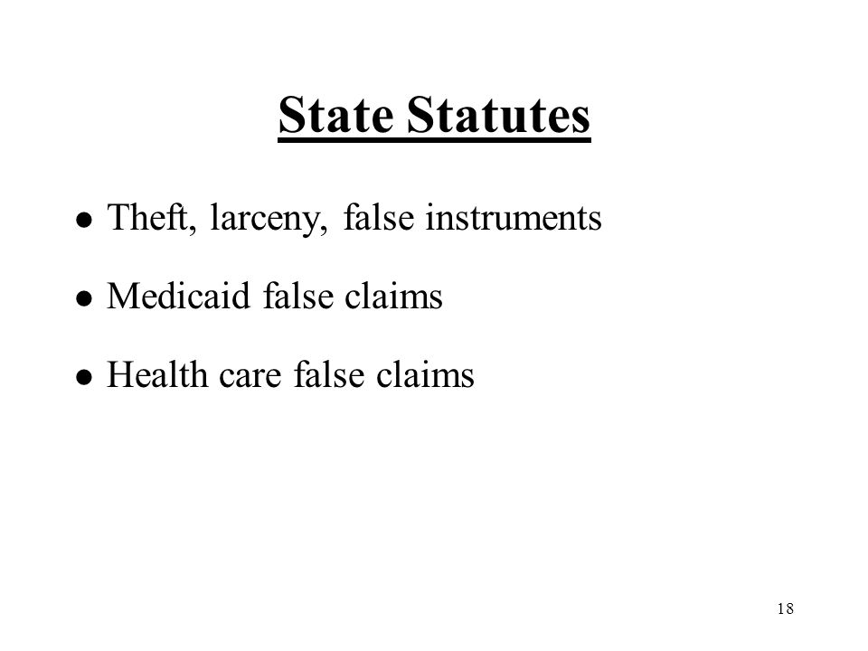 18 State Statutes l Theft, larceny, false instruments l Medicaid false claims l Health care false claims