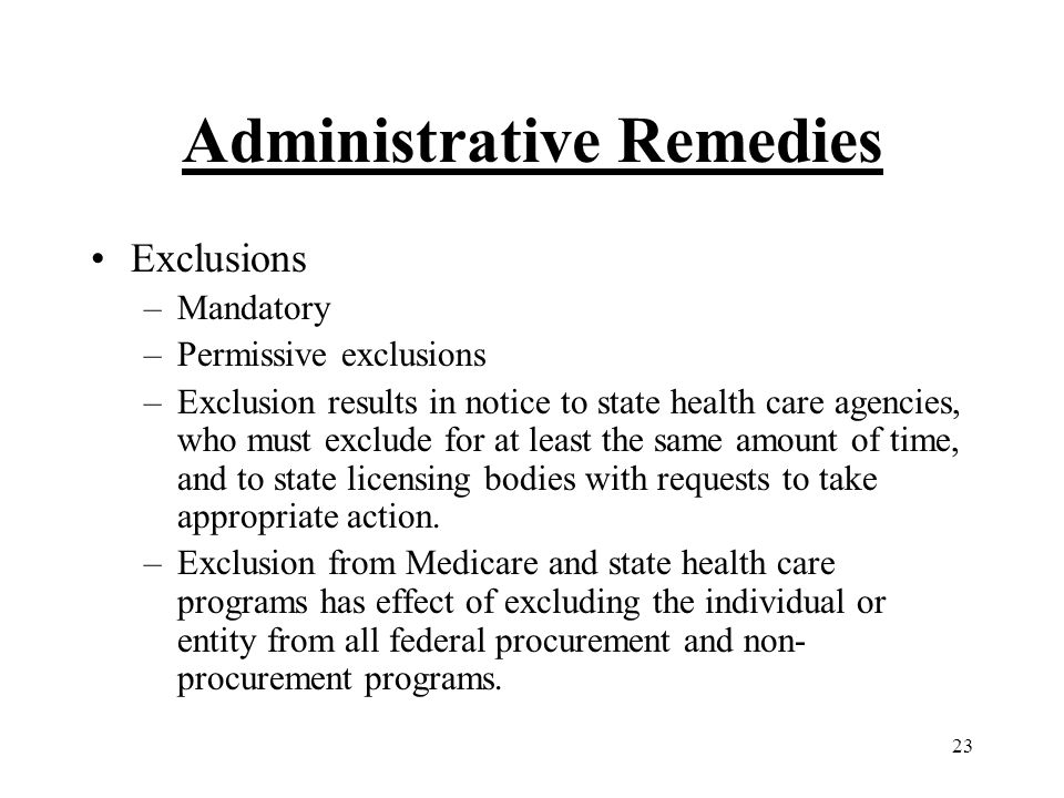 23 Administrative Remedies Exclusions –Mandatory –Permissive exclusions –Exclusion results in notice to state health care agencies, who must exclude for at least the same amount of time, and to state licensing bodies with requests to take appropriate action.