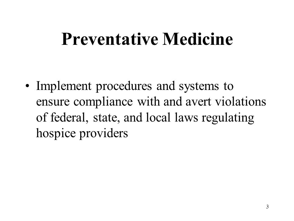 3 Preventative Medicine Implement procedures and systems to ensure compliance with and avert violations of federal, state, and local laws regulating hospice providers