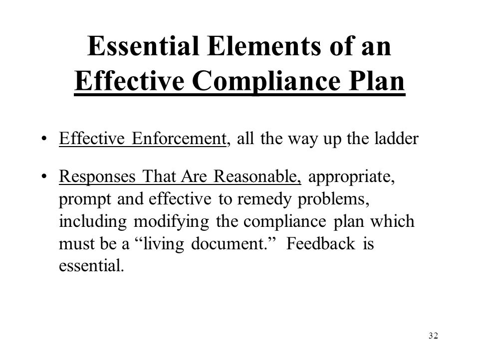 32 Essential Elements of an Effective Compliance Plan Effective Enforcement, all the way up the ladder Responses That Are Reasonable, appropriate, prompt and effective to remedy problems, including modifying the compliance plan which must be a living document. Feedback is essential.