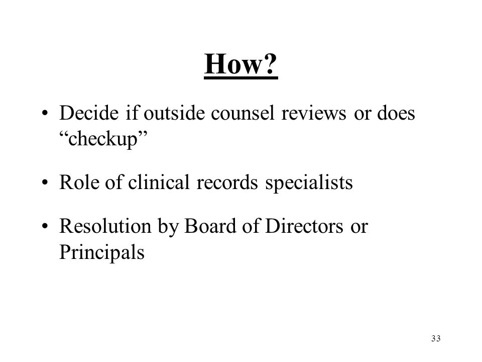 """33 How? Decide if outside counsel reviews or does """"checkup"""" Role of clinical records specialists Resolution by Board of Directors or Principals"""