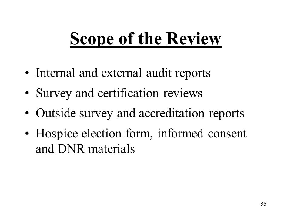 36 Scope of the Review Internal and external audit reports Survey and certification reviews Outside survey and accreditation reports Hospice election form, informed consent and DNR materials