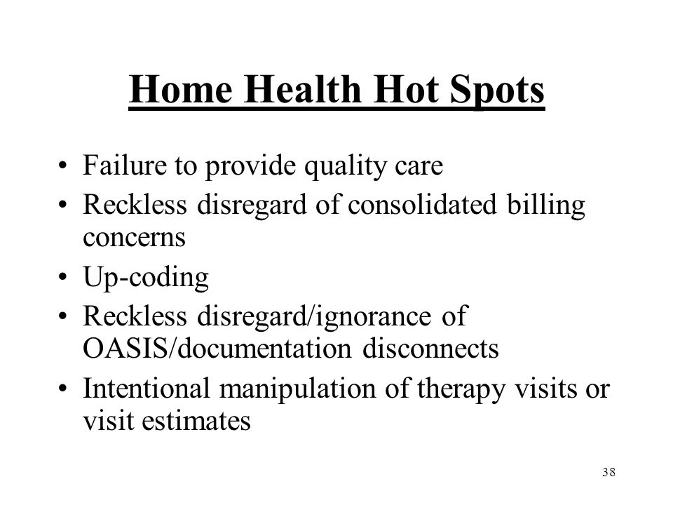38 Home Health Hot Spots Failure to provide quality care Reckless disregard of consolidated billing concerns Up-coding Reckless disregard/ignorance of OASIS/documentation disconnects Intentional manipulation of therapy visits or visit estimates