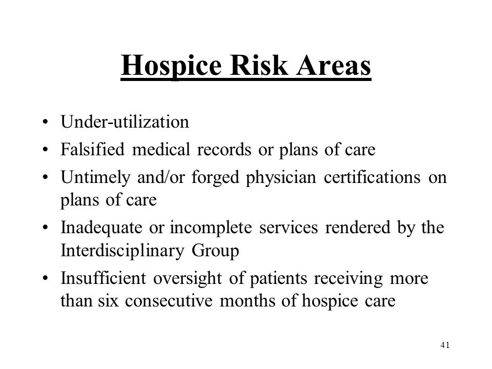 41 Hospice Risk Areas Under-utilization Falsified medical records or plans of care Untimely and/or forged physician certifications on plans of care Inadequate or incomplete services rendered by the Interdisciplinary Group Insufficient oversight of patients receiving more than six consecutive months of hospice care