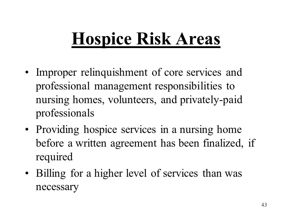 43 Hospice Risk Areas Improper relinquishment of core services and professional management responsibilities to nursing homes, volunteers, and privately-paid professionals Providing hospice services in a nursing home before a written agreement has been finalized, if required Billing for a higher level of services than was necessary