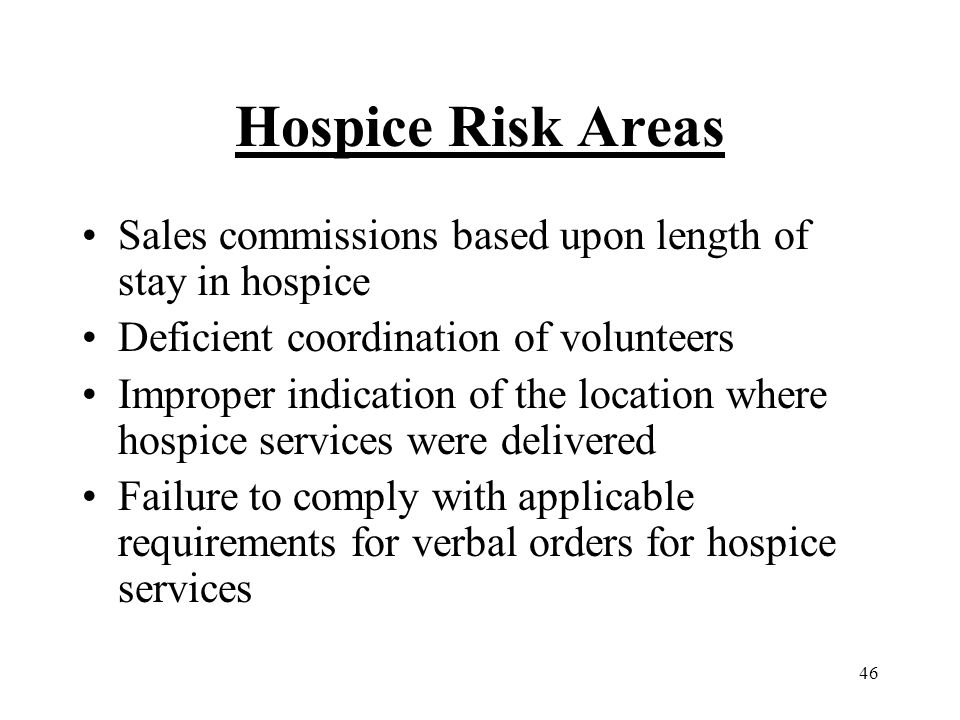 46 Hospice Risk Areas Sales commissions based upon length of stay in hospice Deficient coordination of volunteers Improper indication of the location where hospice services were delivered Failure to comply with applicable requirements for verbal orders for hospice services