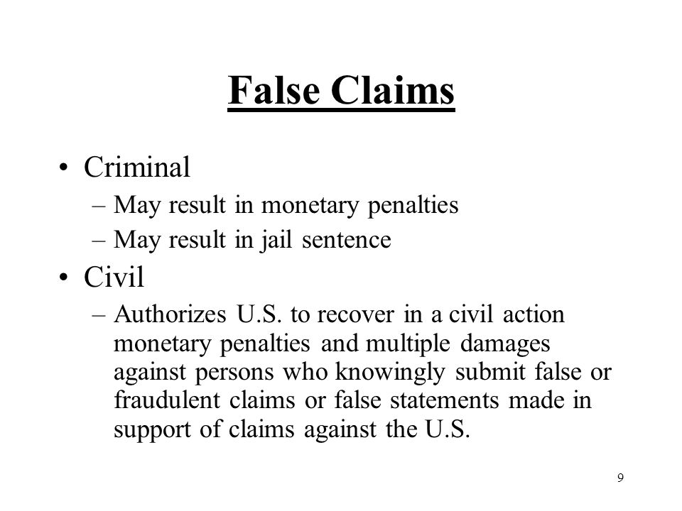 10 False Claims –False = Intentional or Reckless Disregard for whether true/accurate or Intentional Ignorance False Claims in Medicare or State Health Programs Per Service, per episode and cost reports are claims