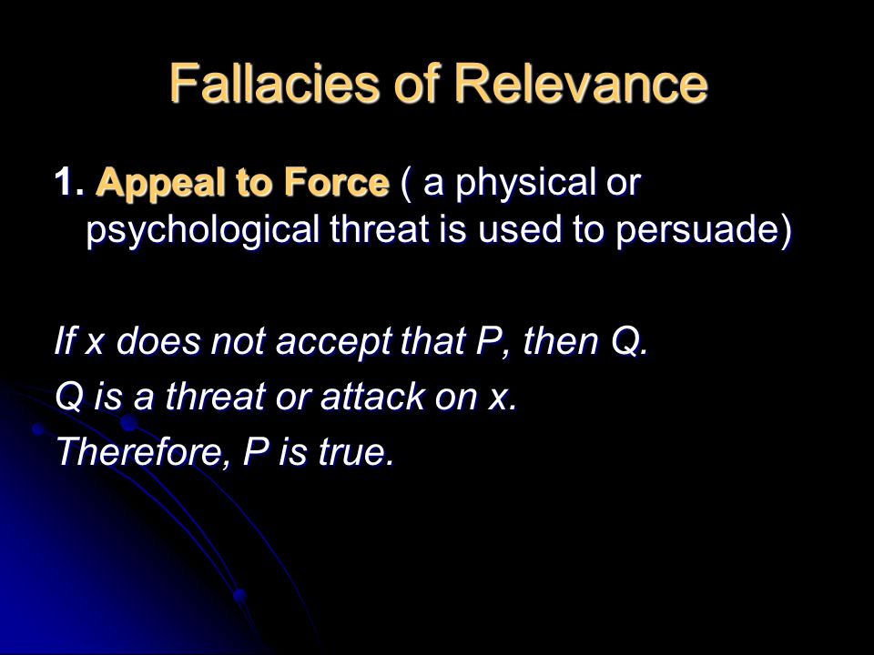 Fallacies of Relevance 1. Appeal to Force ( a physical or psychological threat is used to persuade) If x does not accept that P, then Q. Q is a threat