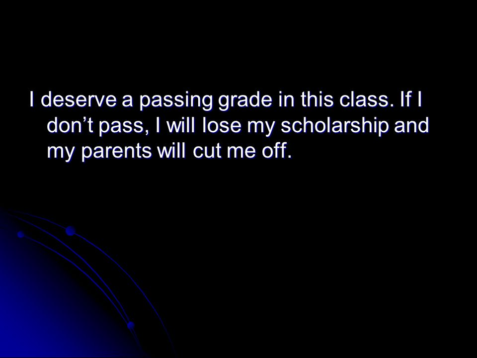 I deserve a passing grade in this class. If I don't pass, I will lose my scholarship and my parents will cut me off.