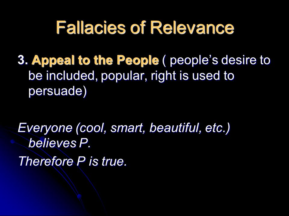 Fallacies of Relevance 3. Appeal to the People ( people's desire to be included, popular, right is used to persuade) Everyone (cool, smart, beautiful,