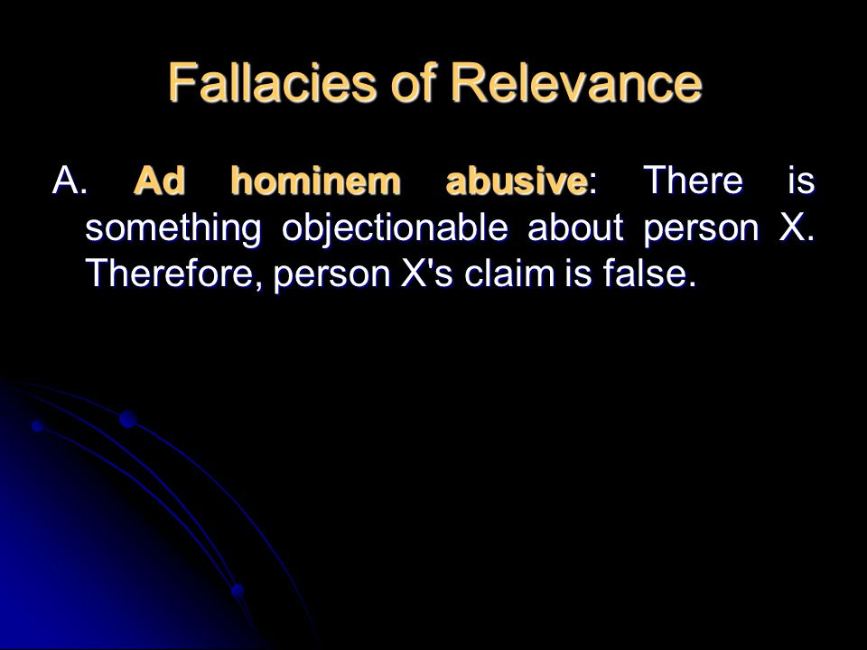 Fallacies of Relevance A. Ad hominem abusive: There is something objectionable about person X. Therefore, person X's claim is false.