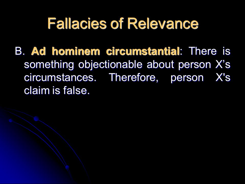 Fallacies of Relevance B. Ad hominem circumstantial: There is something objectionable about person X's circumstances. Therefore, person X's claim is f