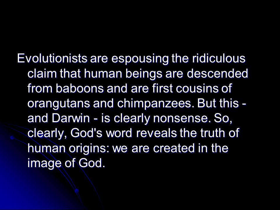 Evolutionists are espousing the ridiculous claim that human beings are descended from baboons and are first cousins of orangutans and chimpanzees. But