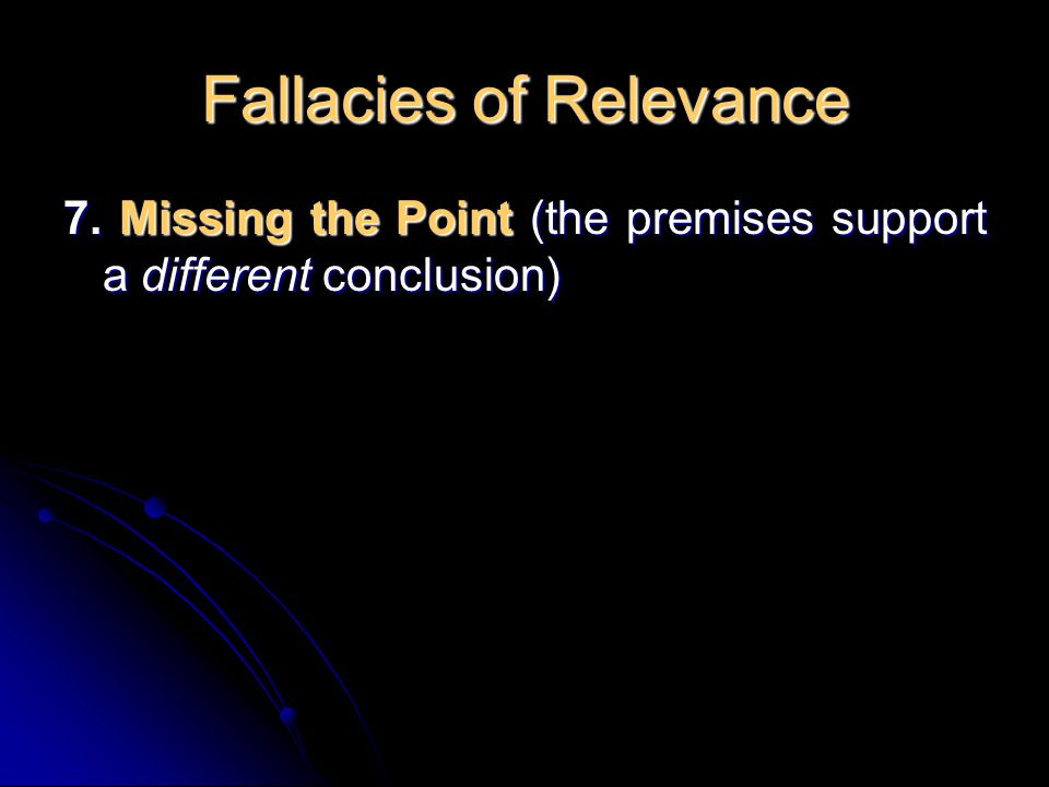 Fallacies of Relevance 7. Missing the Point (the premises support a different conclusion)