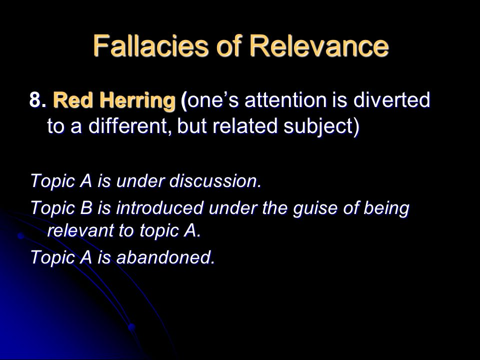 Fallacies of Relevance 8. Red Herring (one's attention is diverted to a different, but related subject) Topic A is under discussion. Topic B is introd