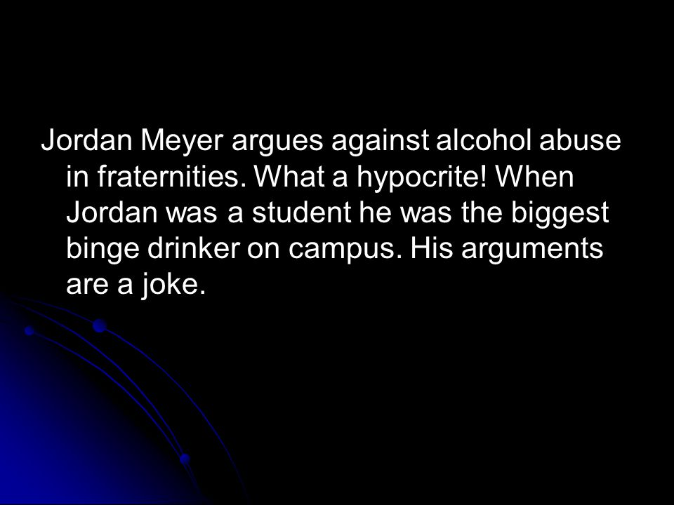 Jordan Meyer argues against alcohol abuse in fraternities. What a hypocrite! When Jordan was a student he was the biggest binge drinker on campus. His