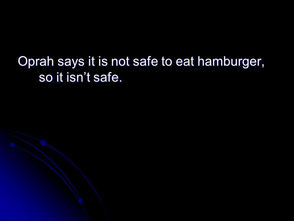 Oprah says it is not safe to eat hamburger, so it isn't safe.