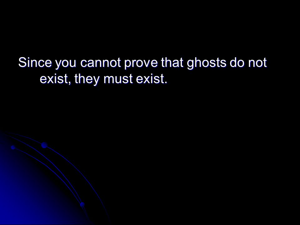 Since you cannot prove that ghosts do not exist, they must exist.
