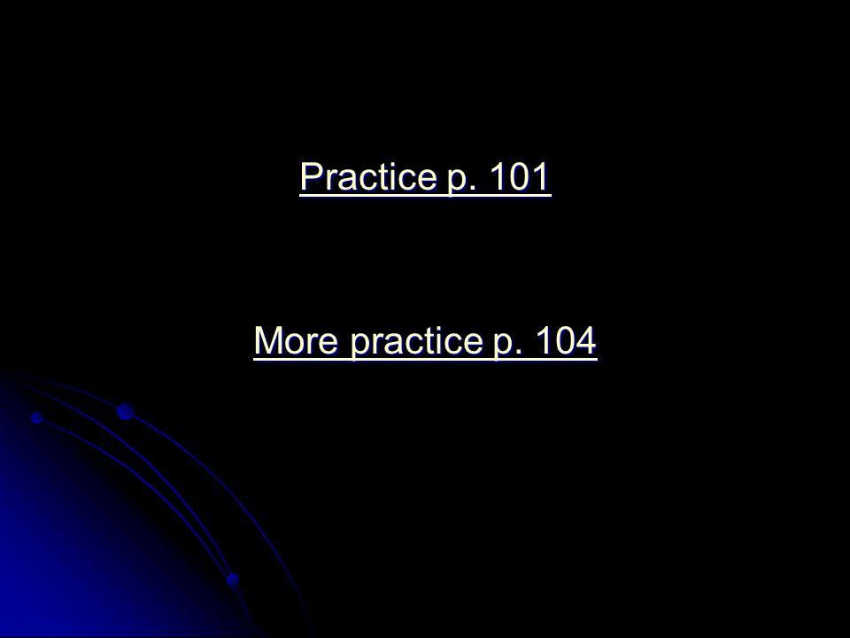 Practice p. 101 Practice p. 101 More practice p. 104 More practice p. 104