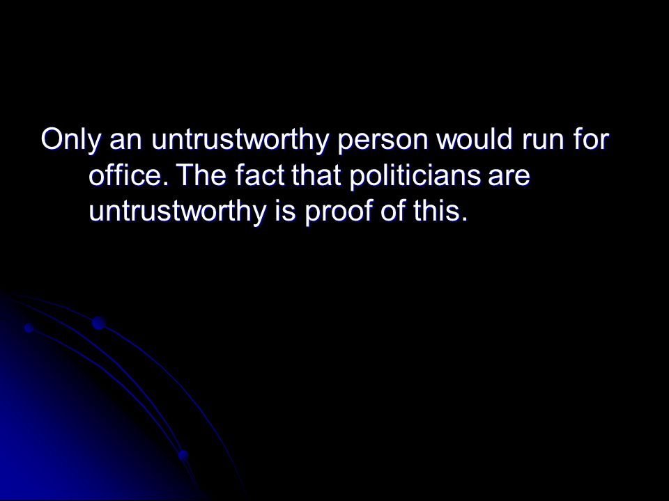 Only an untrustworthy person would run for office. The fact that politicians are untrustworthy is proof of this.