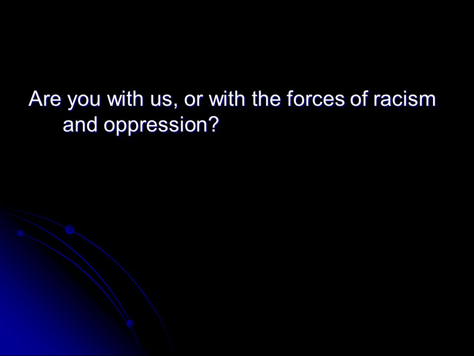 Are you with us, or with the forces of racism and oppression?