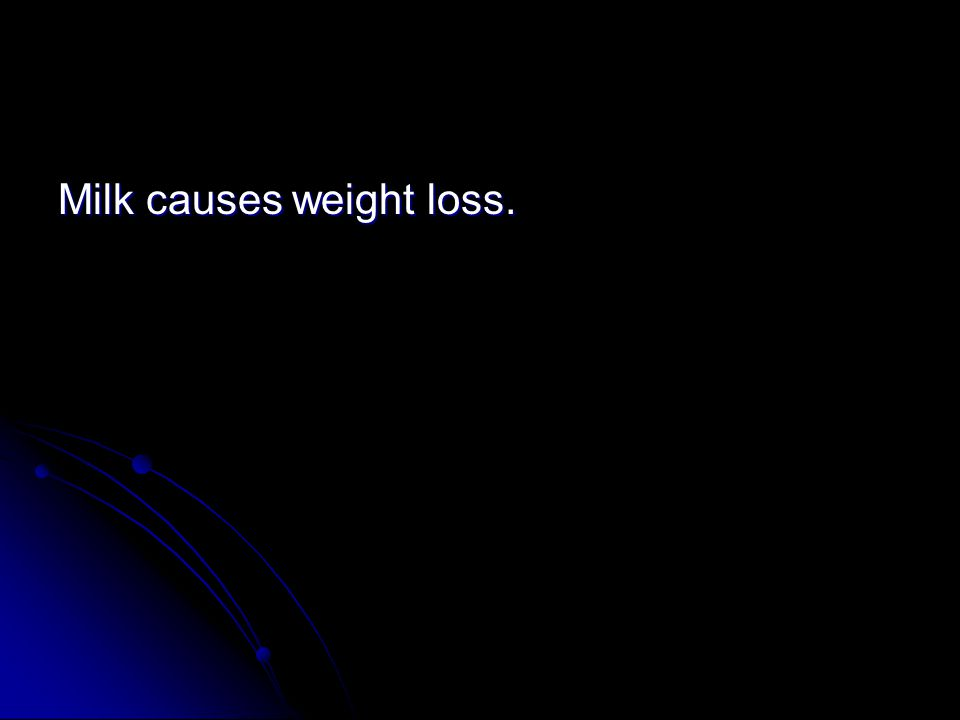 Milk causes weight loss.
