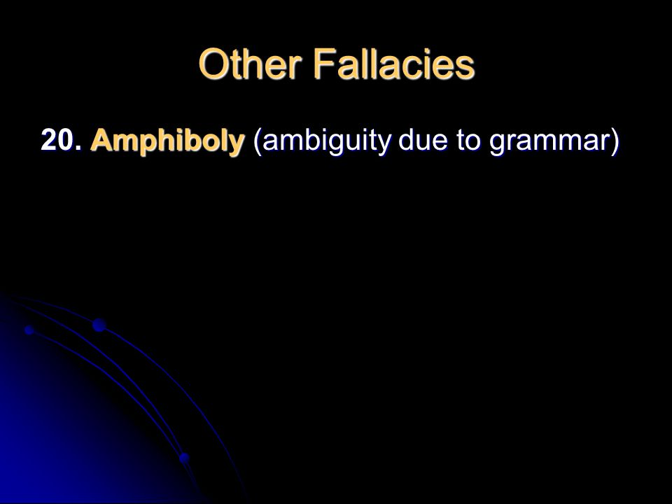 Other Fallacies 20. Amphiboly (ambiguity due to grammar)