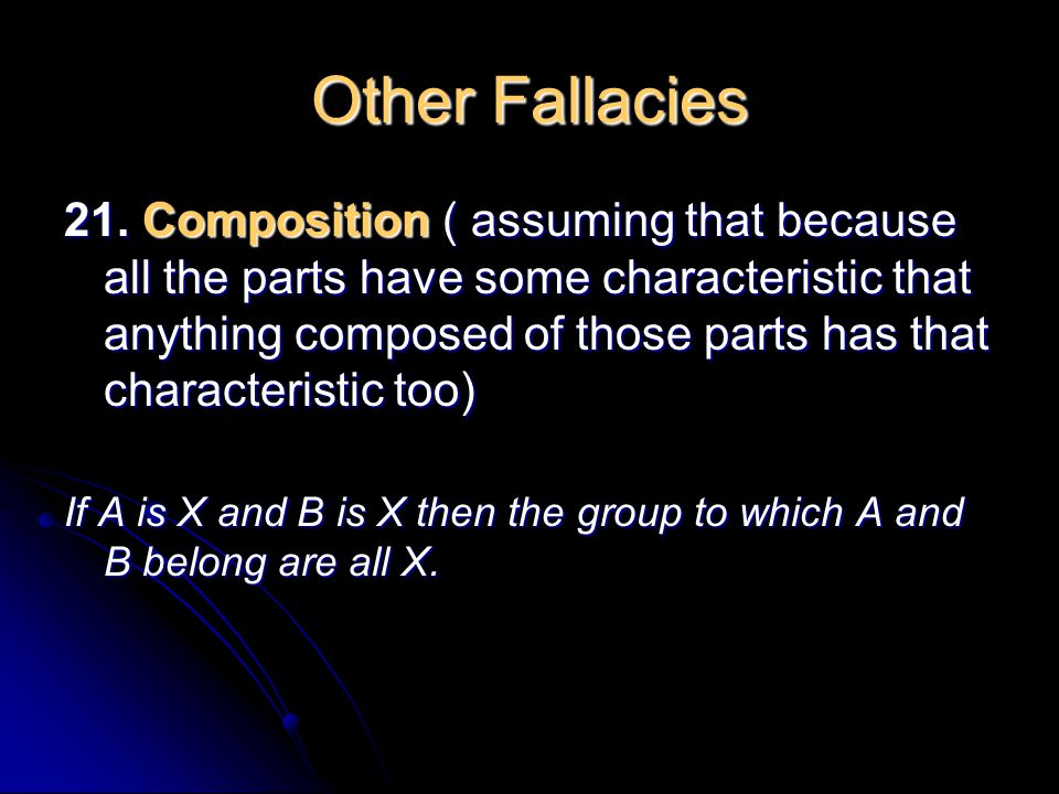 Other Fallacies 21. Composition ( assuming that because all the parts have some characteristic that anything composed of those parts has that characte
