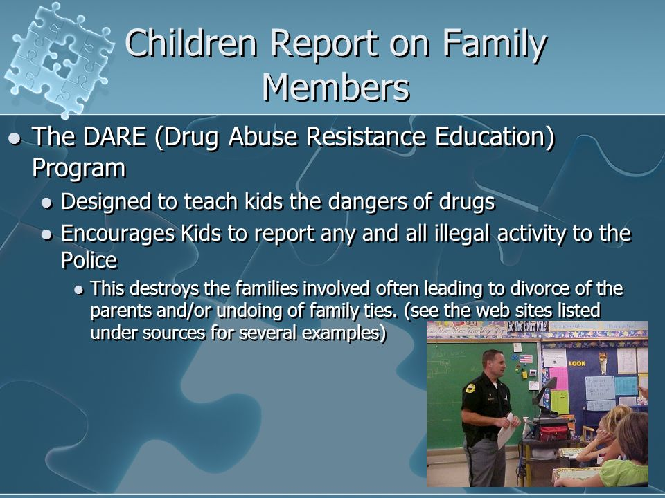 Children Report on Family Members The DARE (Drug Abuse Resistance Education) Program Designed to teach kids the dangers of drugs Encourages Kids to report any and all illegal activity to the Police This destroys the families involved often leading to divorce of the parents and/or undoing of family ties.