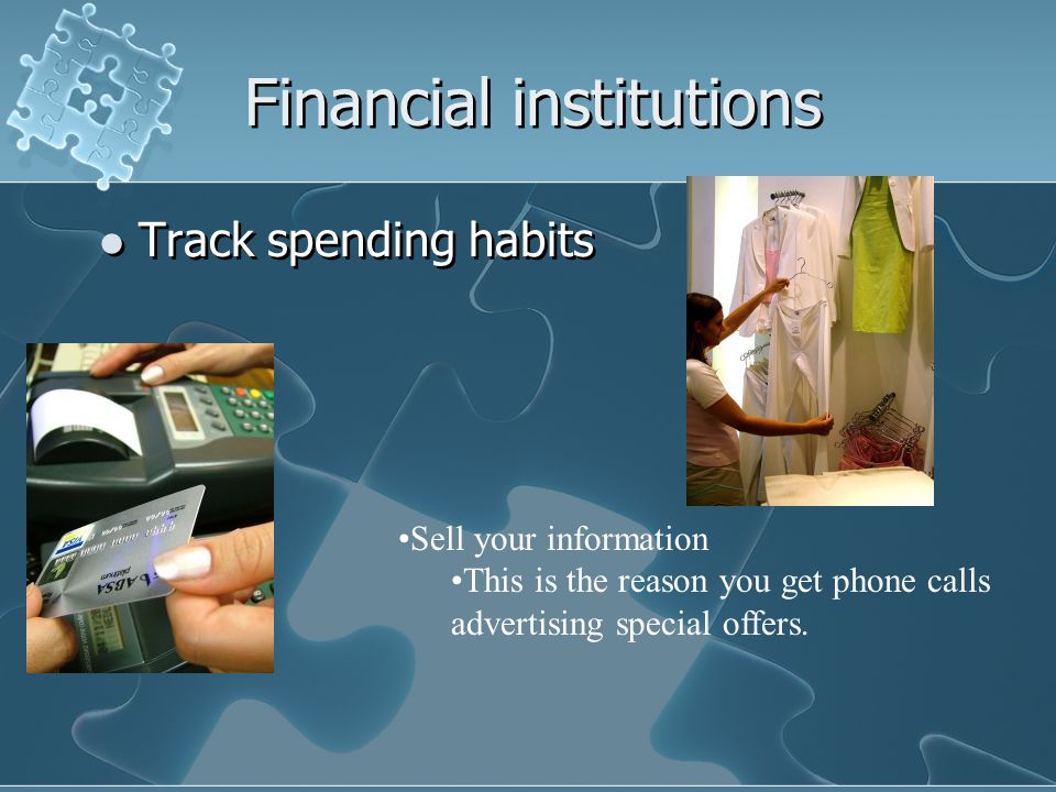 Financial institutions Track spending habits Sell your information This is the reason you get phone calls advertising special offers.