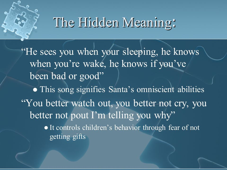 The Hidden Meaning : He sees you when your sleeping, he knows when you're wake, he knows if you've been bad or good This song signifies Santa's omniscient abilities You better watch out, you better not cry, you better not pout I'm telling you why It controls children's behavior through fear of not getting gifts He sees you when your sleeping, he knows when you're wake, he knows if you've been bad or good This song signifies Santa's omniscient abilities You better watch out, you better not cry, you better not pout I'm telling you why It controls children's behavior through fear of not getting gifts
