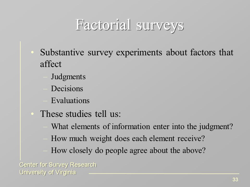 Center for Survey Research University of Virginia Center for Survey Research University of Virginia 33 Factorial surveys Substantive survey experiments about factors that affect –Judgments –Decisions –Evaluations These studies tell us: –What elements of information enter into the judgment.