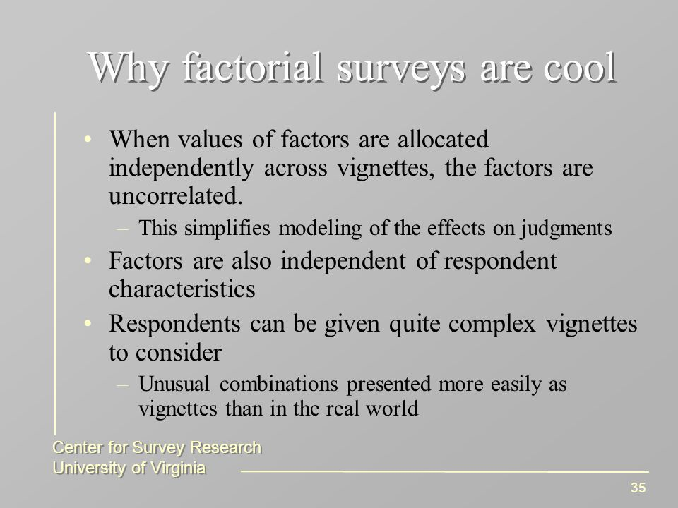 Center for Survey Research University of Virginia Center for Survey Research University of Virginia 35 Why factorial surveys are cool When values of factors are allocated independently across vignettes, the factors are uncorrelated.