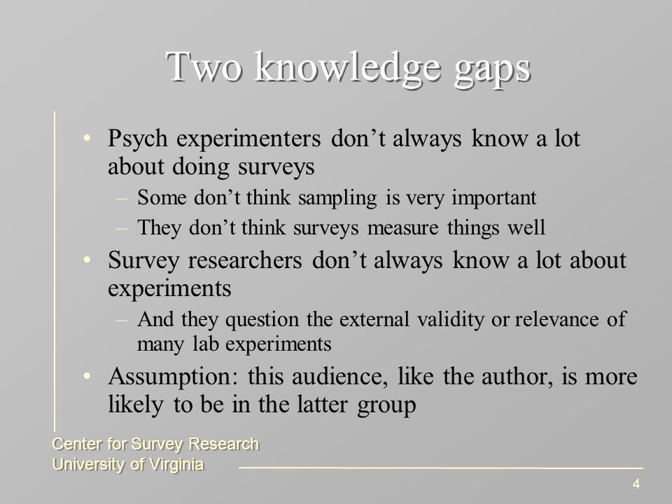 Center for Survey Research University of Virginia Center for Survey Research University of Virginia 4 Two knowledge gaps Psych experimenters don't always know a lot about doing surveys –Some don't think sampling is very important –They don't think surveys measure things well Survey researchers don't always know a lot about experiments –And they question the external validity or relevance of many lab experiments Assumption: this audience, like the author, is more likely to be in the latter group