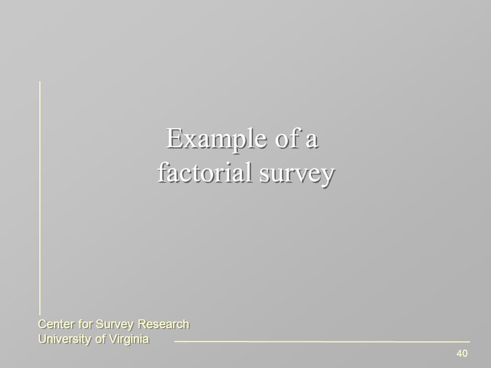 Center for Survey Research University of Virginia Center for Survey Research University of Virginia 40 Example of a factorial survey