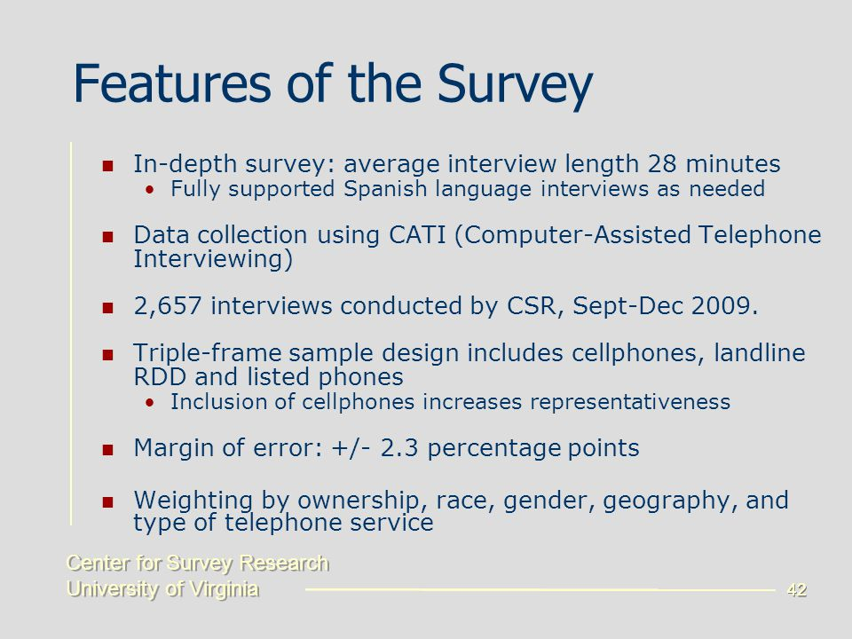 Center for Survey Research University of Virginia Center for Survey Research University of Virginia 42 Features of the Survey In-depth survey: average interview length 28 minutes Fully supported Spanish language interviews as needed Data collection using CATI (Computer-Assisted Telephone Interviewing) 2,657 interviews conducted by CSR, Sept-Dec 2009.