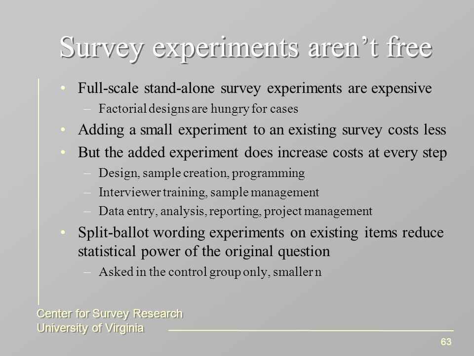 Center for Survey Research University of Virginia Center for Survey Research University of Virginia 63 Survey experiments aren't free Full-scale stand-alone survey experiments are expensive –Factorial designs are hungry for cases Adding a small experiment to an existing survey costs less But the added experiment does increase costs at every step –Design, sample creation, programming –Interviewer training, sample management –Data entry, analysis, reporting, project management Split-ballot wording experiments on existing items reduce statistical power of the original question –Asked in the control group only, smaller n