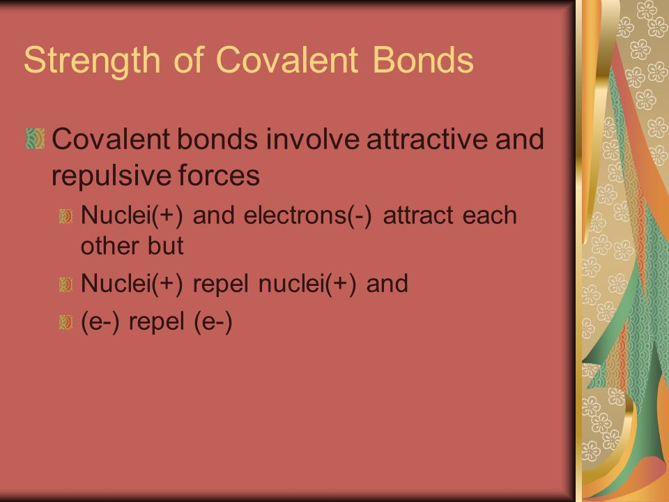Strength of Covalent Bonds Covalent bonds involve attractive and repulsive forces Nuclei(+) and electrons(-) attract each other but Nuclei(+) repel nuclei(+) and (e-) repel (e-)