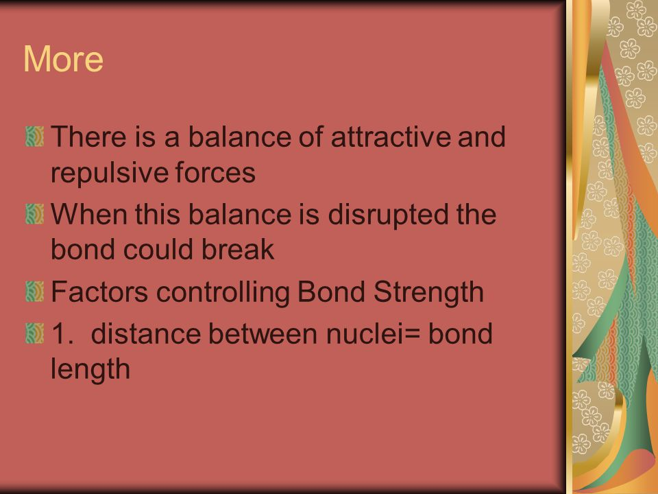 More There is a balance of attractive and repulsive forces When this balance is disrupted the bond could break Factors controlling Bond Strength 1.