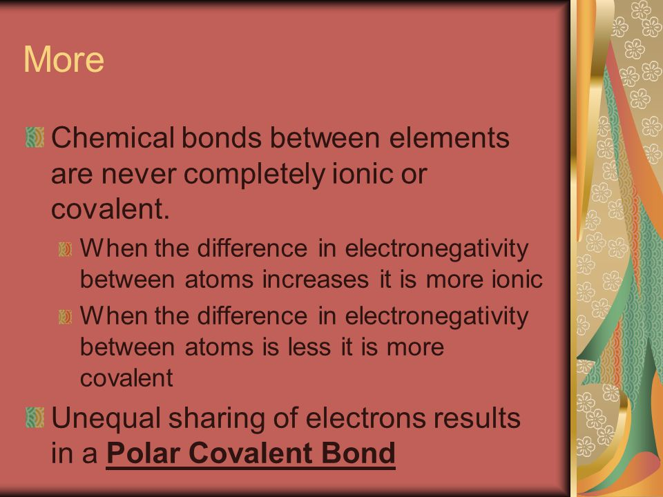 More Chemical bonds between elements are never completely ionic or covalent.