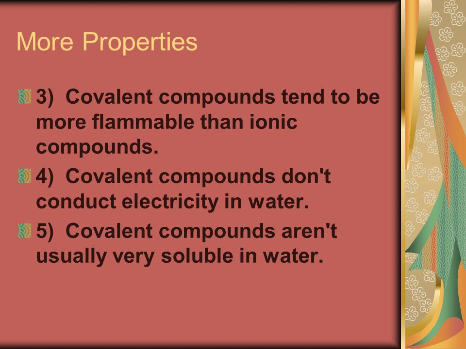 More Properties 3) Covalent compounds tend to be more flammable than ionic compounds.