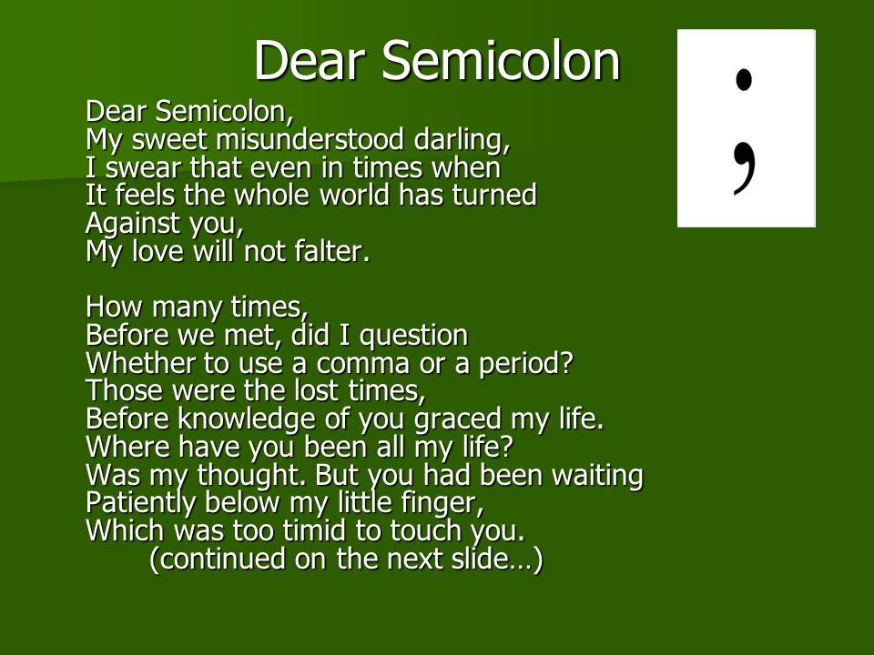 Dear Semicolon Dear Semicolon, My sweet misunderstood darling, I swear that even in times when It feels the whole world has turned Against you, My love will not falter.