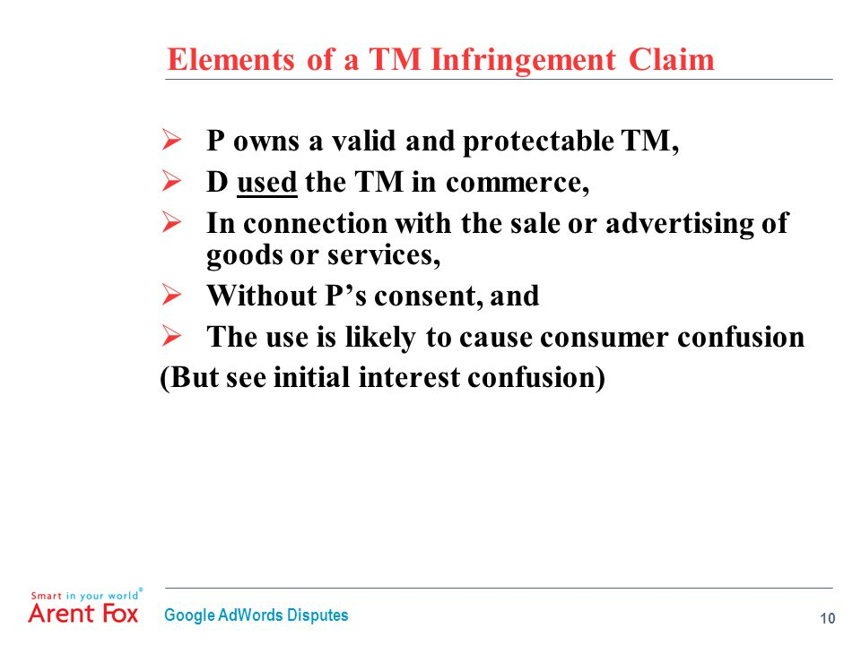 Elements of a TM Infringement Claim  P owns a valid and protectable TM,  D used the TM in commerce,  In connection with the sale or advertising of