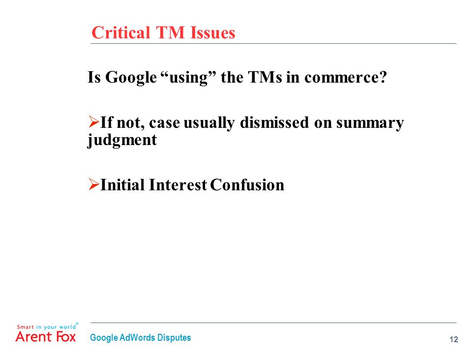 "Critical TM Issues Is Google ""using"" the TMs in commerce?  If not, case usually dismissed on summary judgment  Initial Interest Confusion 12 Google"